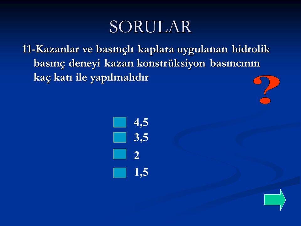 SORULAR 4,5 3,5 11-Kazanlar ve basınçlı kaplara uygulanan hidrolik basınç deneyi kazan konstrüksiyon basıncının kaç katı ile yapılmalıdır 2 1,5