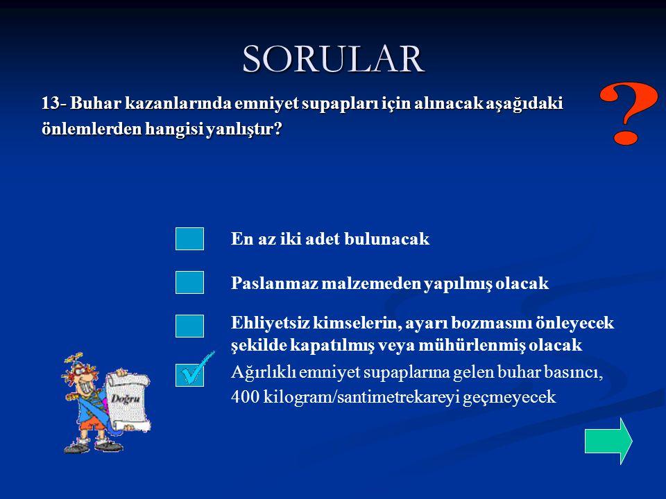 SORULAR 13- Buhar kazanlarında emniyet supapları için alınacak aşağıdaki önlemlerden hangisi yanlıştır? En az iki adet bulunacak Paslanmaz malzemeden