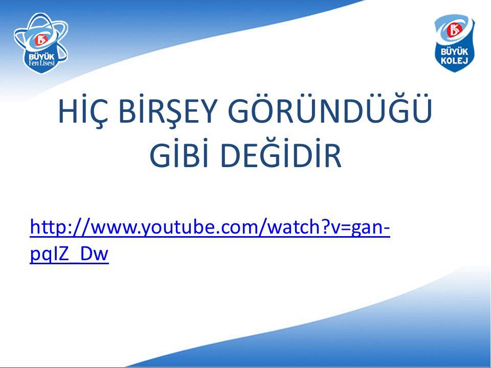 HİÇ BİRŞEY GÖRÜNDÜĞÜ GİBİ DEĞİDİR http://www.youtube.com/watch?v=gan- pqIZ_Dw