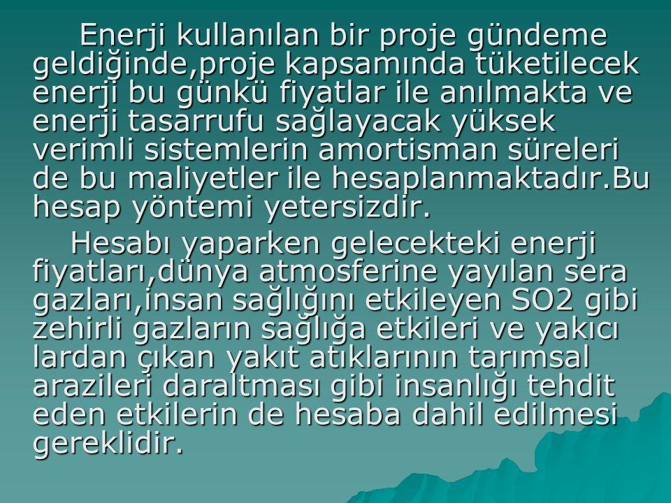 Enerji kullanılan bir proje gündeme geldiğinde,proje kapsamında tüketilecek enerji bu günkü fiyatlar ile anılmakta ve enerji tasarrufu sağlayacak yüksek verimli sistemlerin amortisman süreleri de bu maliyetler ile hesaplanmaktadır.Bu hesap yöntemi yetersizdir.