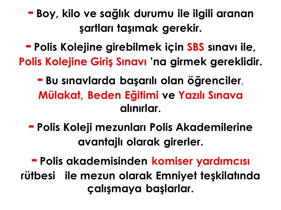 - Boy, kilo ve sağlık durumu ile ilgili aranan şartları taşımak gerekir. - Polis Kolejine girebilmek için SBS sınavı ile, Polis Kolejine Giriş Sınavı