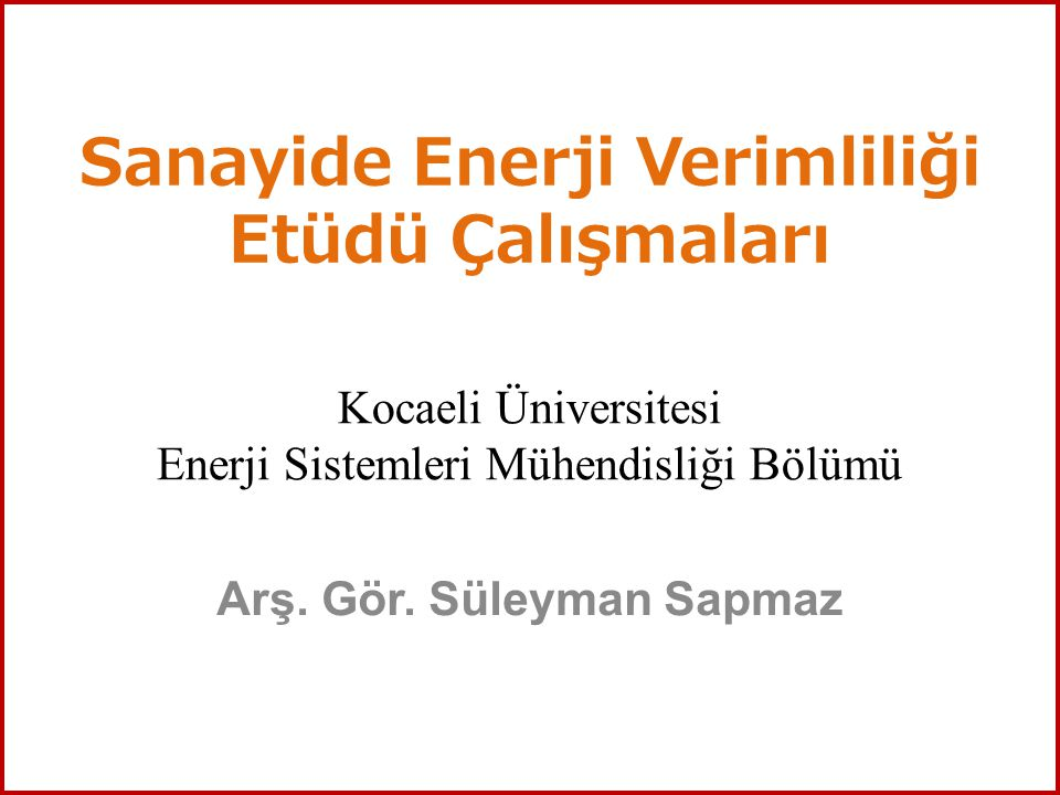 Sanayide Enerji Verimliliği Etüdü Çalışmaları Arş. Gör. Süleyman Sapmaz Kocaeli Üniversitesi Enerji Sistemleri Mühendisliği Bölümü