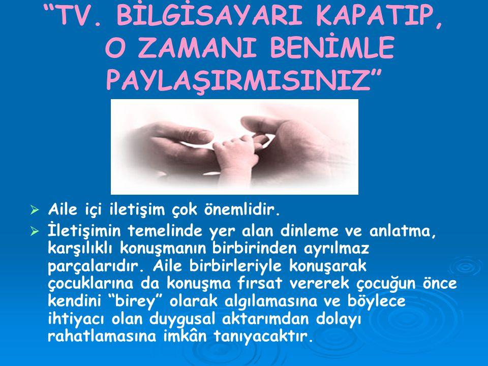 TV.BİLGİSAYARI KAPATIP, O ZAMANI BENİMLE PAYLAŞIRMISINIZ   Aile içi iletişim çok önemlidir.