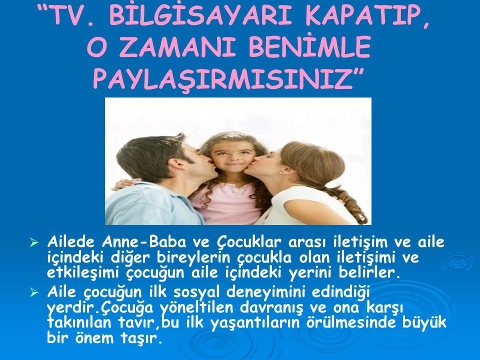 """""""TV. BİLGİSAYARI KAPATIP, O ZAMANI BENİMLE PAYLAŞIRMISINIZ""""   Ailede Anne-Baba ve Çocuklar arası iletişim ve aile içindeki diğer bireylerin çocukla"""