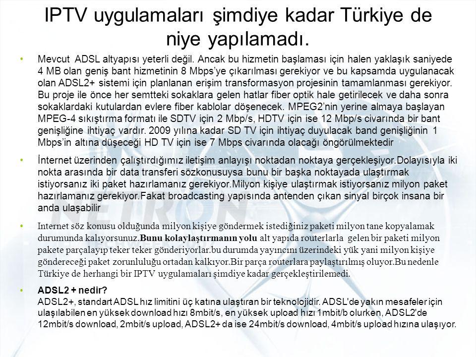 IPTV uygulamaları şimdiye kadar Türkiye de niye yapılamadı. Mevcut ADSL altyapısı yeterli değil. Ancak bu hizmetin başlaması için halen yaklaşık saniy