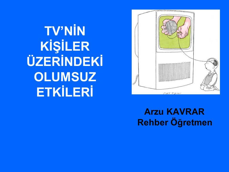 TV'NİN KİŞİLER ÜZERİNDEKİ OLUMSUZ ETKİLERİ Arzu KAVRAR Rehber Öğretmen
