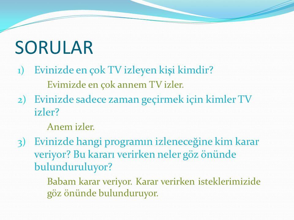 SORULAR 1) Evinizde en çok TV izleyen kişi kimdir? Evimizde en çok annem TV izler. 2) Evinizde sadece zaman geçirmek için kimler TV izler? Anem izler.