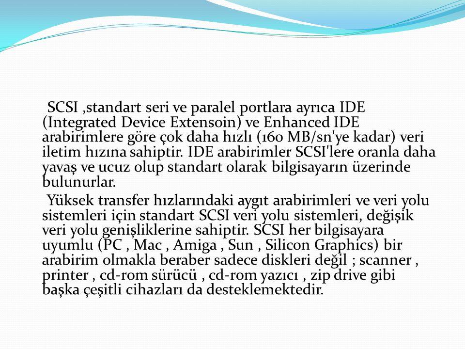 SCSI,standart seri ve paralel portlara ayrıca IDE (Integrated Device Extensoin) ve Enhanced IDE arabirimlere göre çok daha hızlı (160 MB/sn'ye kadar)