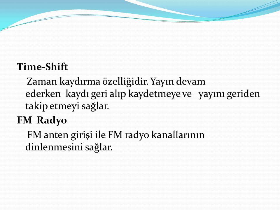 Time-Shift Zaman kaydırma özelliğidir. Yayın devam ederken kaydı geri alıp kaydetmeye ve yayını geriden takip etmeyi sağlar. FM Radyo FM anten girişi