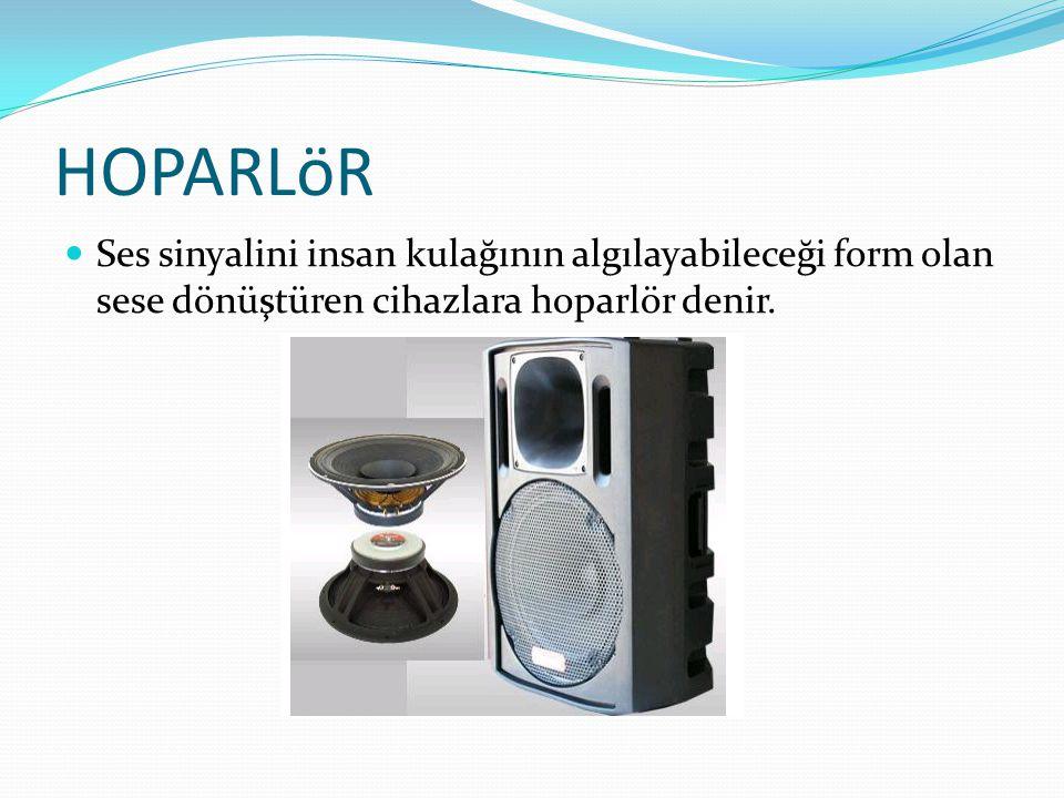 HOPARLöR Ses sinyalini insan kulağının algılayabileceği form olan sese dönüştüren cihazlara hoparlör denir.