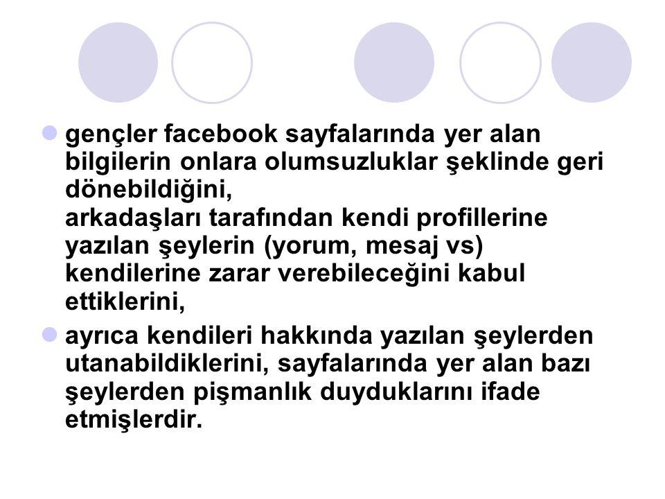 gençler facebook sayfalarında yer alan bilgilerin onlara olumsuzluklar şeklinde geri dönebildiğini, arkadaşları tarafından kendi profillerine yazılan