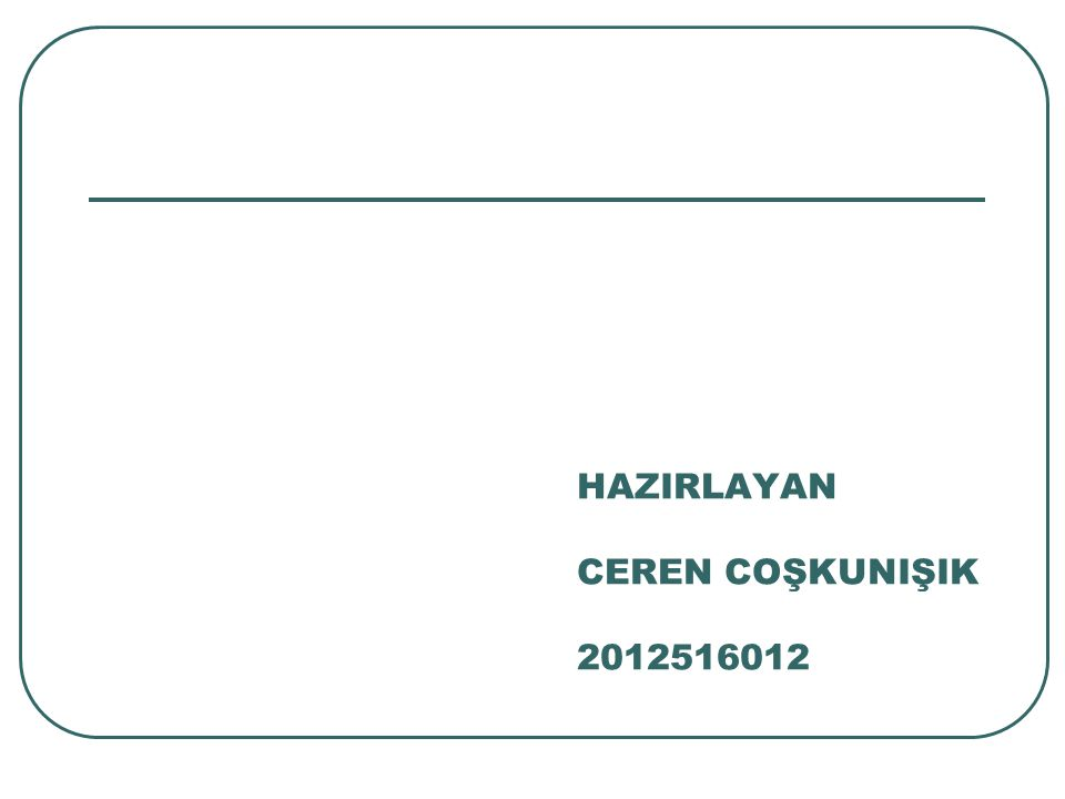HAZIRLAYAN CEREN COŞKUNIŞIK 2012516012