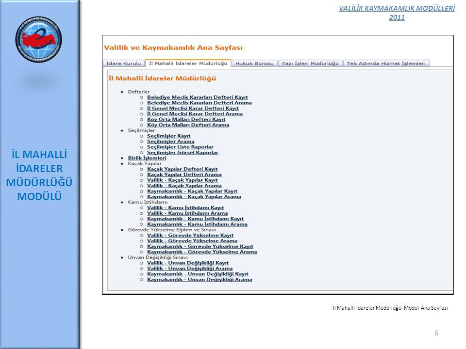 VALİLİK KAYMAKAMLIK MODÜLLERİ 2011 TEK ADIMDA HİZMET 27 Tek Adımda Hizmet Modülü amacı; E-İçişleri Projesi çerçevesinde Valilik – Kaymakamlık Modülü kapsamında geliştirilen, Tek Adımda Hizmet Bürolarınca yürütülen, 3816 sayılı Kanunla Yeşil Kart, 5510 sayılı Kanunla Genel Sağlık Sigortası (Gelir Tespiti), 2022 sayılı Kanunla Özürlü ve Yaşlı Maaşı, 4341 sayılı Kanunla Muhtaç Asker Ailesi Yardımı, 5434 sayılı Kanunla Muhtaçlık (Dul Yetim Maaşı) ile ilgili iş ve işlemlerin elektronik ortamda yapılmasını sağlayan modül parçacıklarından oluşan bir uygulamadır.
