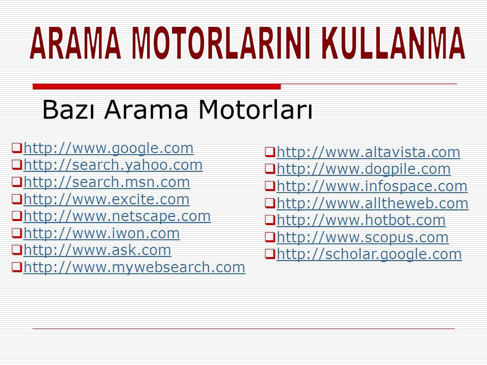 Bazı Arama Motorları  http://www.altavista.com http://www.altavista.com  http://www.dogpile.com http://www.dogpile.com  http://www.infospace.com http://www.infospace.com  http://www.alltheweb.com http://www.alltheweb.com  http://www.hotbot.com http://www.hotbot.com  http://www.scopus.com http://www.scopus.com  http://scholar.google.com http://scholar.google.com  http://www.google.com http://www.google.com  http://search.yahoo.com http://search.yahoo.com  http://search.msn.com http://search.msn.com  http://www.excite.com http://www.excite.com  http://www.netscape.com http://www.netscape.com  http://www.iwon.com http://www.iwon.com  http://www.ask.com http://www.ask.com  http://www.mywebsearch.com http://www.mywebsearch.com
