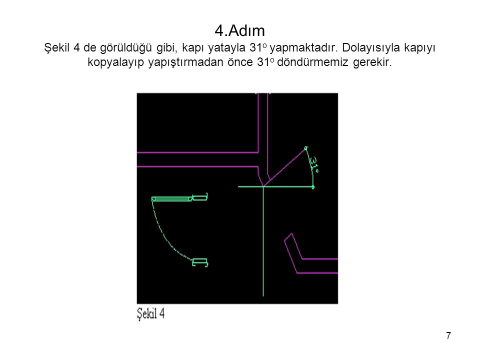 7 4.Adım Şekil 4 de görüldüğü gibi, kapı yatayla 31 o yapmaktadır. Dolayısıyla kapıyı kopyalayıp yapıştırmadan önce 31 o döndürmemiz gerekir.