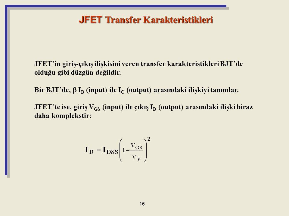 JFET'in giriş-çıkış ilişkisini veren transfer karakteristikleri BJT'de olduğu gibi düzgün değildir. Bir BJT'de,  I B (input) ile I C (output) arasınd