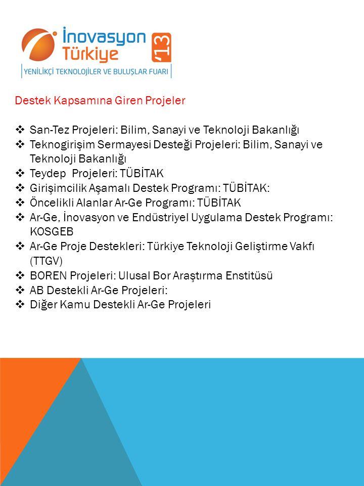 Destek Kapsamına Giren Projeler  San-Tez Projeleri: Bilim, Sanayi ve Teknoloji Bakanlığı  Teknogirişim Sermayesi Desteği Projeleri: Bilim, Sanayi ve Teknoloji Bakanlığı  Teydep Projeleri: TÜBİTAK  Girişimcilik Aşamalı Destek Programı: TÜBİTAK:  Öncelikli Alanlar Ar-Ge Programı: TÜBİTAK  Ar-Ge, İnovasyon ve Endüstriyel Uygulama Destek Programı: KOSGEB  Ar-Ge Proje Destekleri: Türkiye Teknoloji Geliştirme Vakfı (TTGV)  BOREN Projeleri: Ulusal Bor Araştırma Enstitüsü  AB Destekli Ar-Ge Projeleri:  Diğer Kamu Destekli Ar-Ge Projeleri