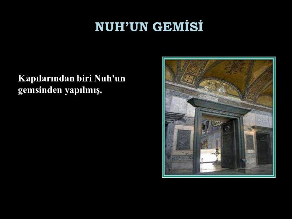 Kapılarından biri Nuh'un gemsinden yapılmış. NUH'UN GEMİSİ