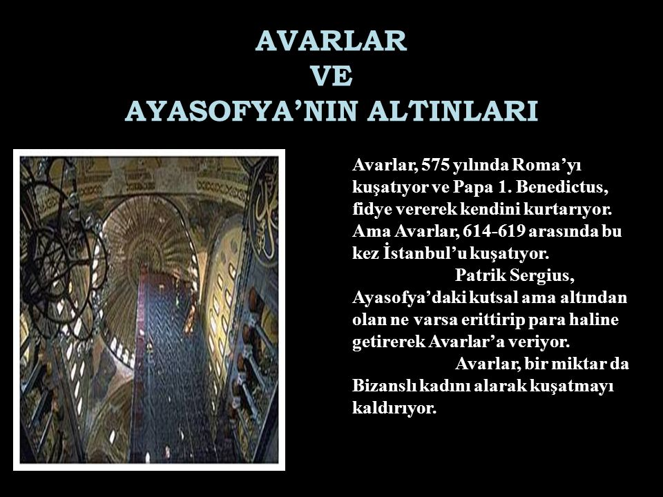 AVARLAR VE AYASOFYA'NIN ALTINLARI Avarlar, 575 yılında Roma'yı kuşatıyor ve Papa 1. Benedictus, fidye vererek kendini kurtarıyor. Ama Avarlar, 614-619