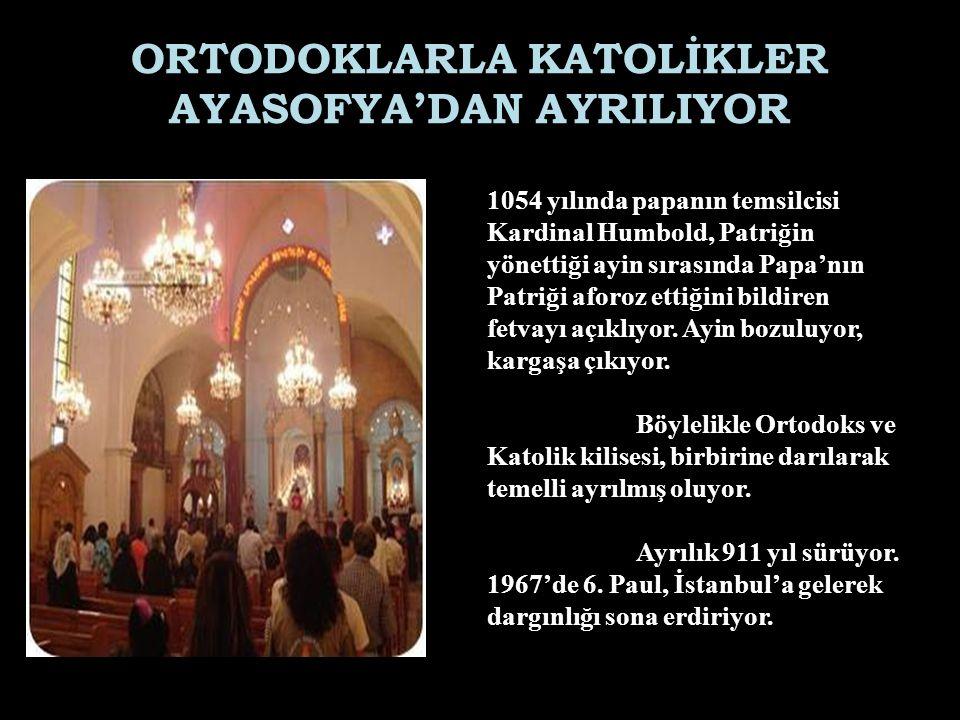 ORTODOKLARLA KATOLİKLER AYASOFYA'DAN AYRILIYOR 1054 yılında papanın temsilcisi Kardinal Humbold, Patriğin yönettiği ayin sırasında Papa'nın Patriği af