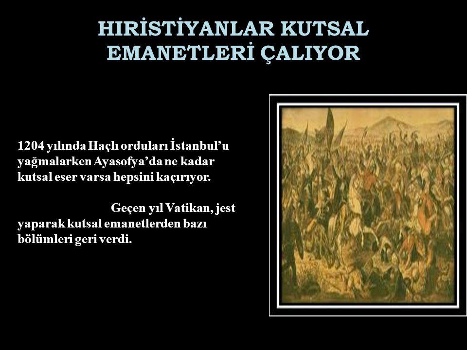 HIRİSTİYANLAR KUTSAL EMANETLERİ ÇALIYOR 1204 yılında Haçlı orduları İstanbul'u yağmalarken Ayasofya'da ne kadar kutsal eser varsa hepsini kaçırıyor.
