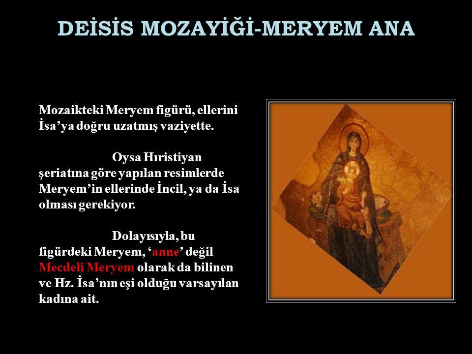 DEİSİS MOZAYİĞİ-MERYEM ANA Mozaikteki Meryem figürü, ellerini İsa'ya doğru uzatmış vaziyette. Oysa Hıristiyan şeriatına göre yapılan resimlerde Meryem