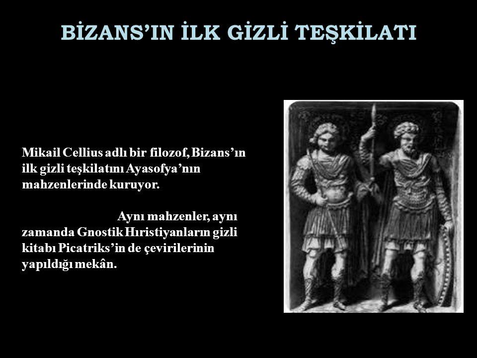 BİZANS'IN İLK GİZLİ TEŞKİLATI Mikail Cellius adlı bir filozof, Bizans'ın ilk gizli teşkilatını Ayasofya'nın mahzenlerinde kuruyor. Aynı mahzenler, ayn