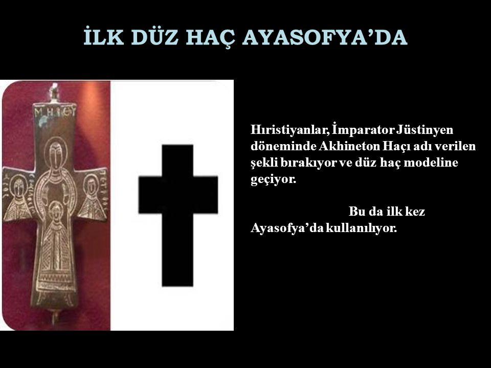 İLK DÜZ HAÇ AYASOFYA'DA Hıristiyanlar, İmparator Jüstinyen döneminde Akhineton Haçı adı verilen şekli bırakıyor ve düz haç modeline geçiyor. Bu da ilk