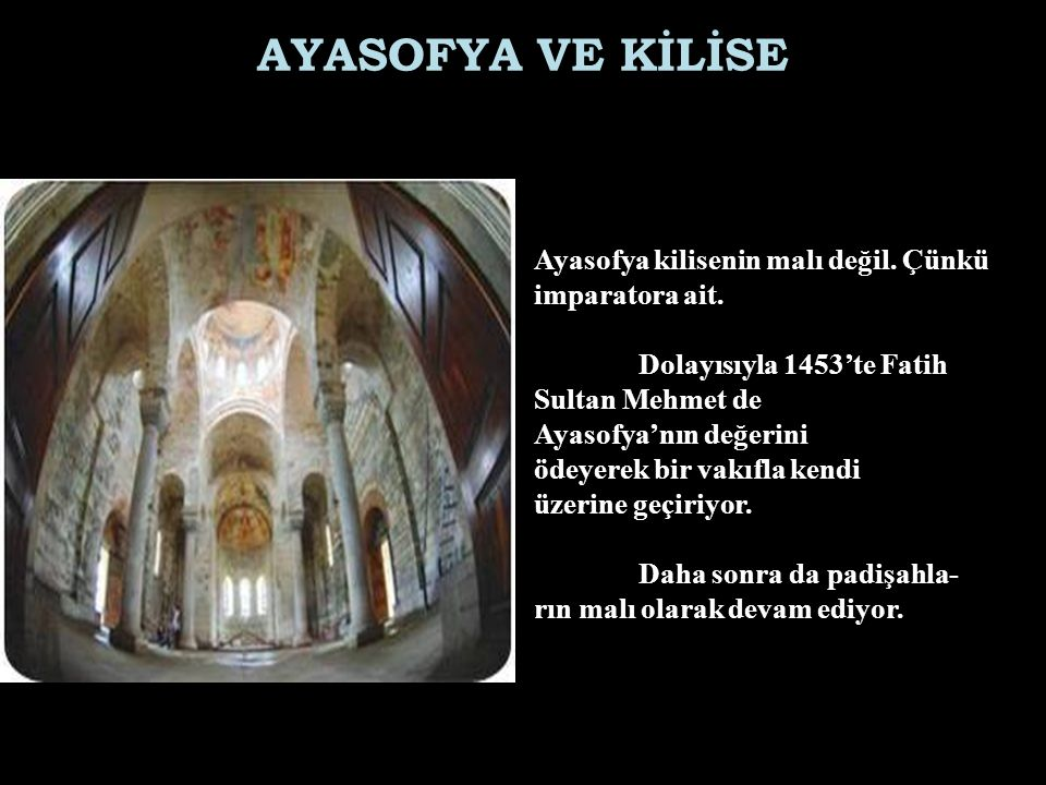 AYASOFYA VE KİLİSE Ayasofya kilisenin malı değil. Çünkü imparatora ait. Dolayısıyla 1453'te Fatih Sultan Mehmet de Ayasofya'nın değerini ödeyerek bir