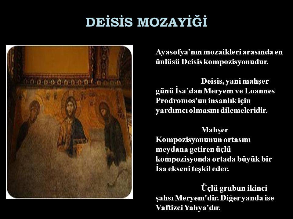 DEİSİS MOZAYİĞİ Ayasofya'nın mozaikleri arasında en ünlüsü Deisis kompozisyonudur. Deisis, yani mahşer günü İsa'dan Meryem ve Loannes Prodromos'un ins
