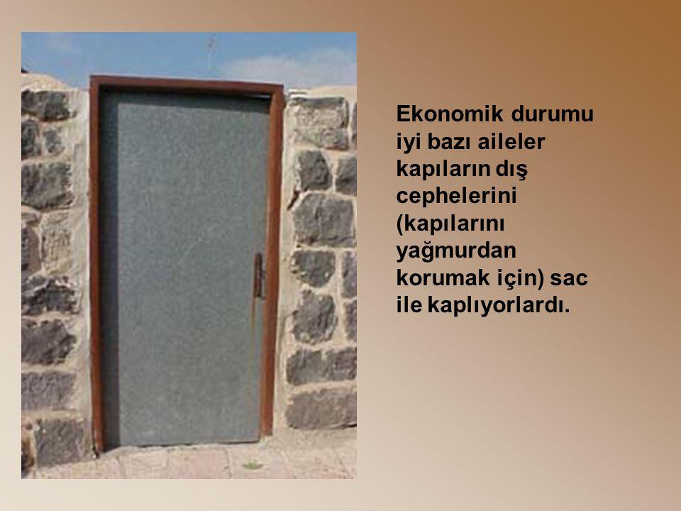 Ekonomik durumu iyi bazı aileler kapıların dış cephelerini (kapılarını yağmurdan korumak için) sac ile kaplıyorlardı.