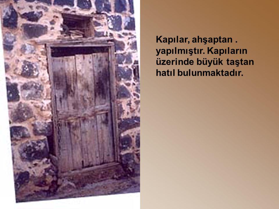 .Kapılar, ahşaptan yapılmıştır. Kapıların üzerinde büyük taştan hatıl bulunmaktadır.