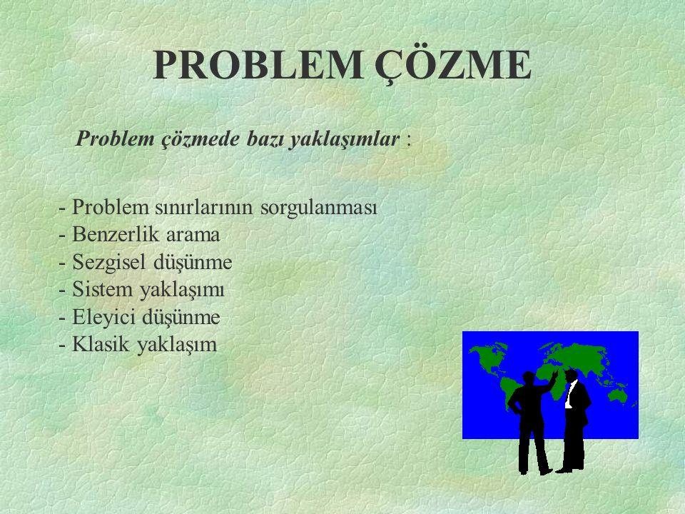 PROBLEM ÇÖZME Problem çözmede bazı yaklaşımlar : - Problem sınırlarının sorgulanması - Benzerlik arama - Sezgisel düşünme - Sistem yaklaşımı - Eleyici