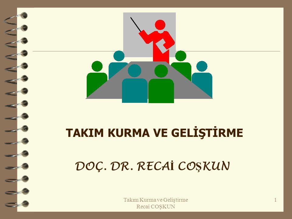 Takım Kurma ve Geliştirme Recai COŞKUN 1 TAKIM KURMA VE GELİŞTİRME DOÇ. DR. RECA İ CO Ş KUN