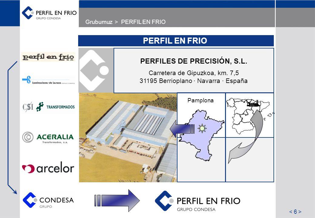 Grubumuz > PERFIL EN FRIO PERFIL EN FRIO PERFILES DE PRECISIÓN, S.L. Carretera de Gipuzkoa, km. 7,5 31195 Berrioplano · Navarra · España Pamplona