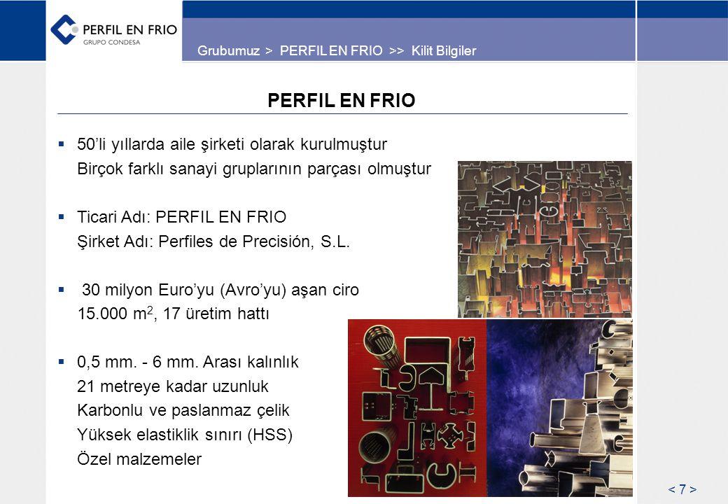 PERFIL EN FRIO  50'li yıllarda aile şirketi olarak kurulmuştur Birçok farklı sanayi gruplarının parçası olmuştur  Ticari Adı: PERFIL EN FRIO Şirket Adı: Perfiles de Precisión, S.L.
