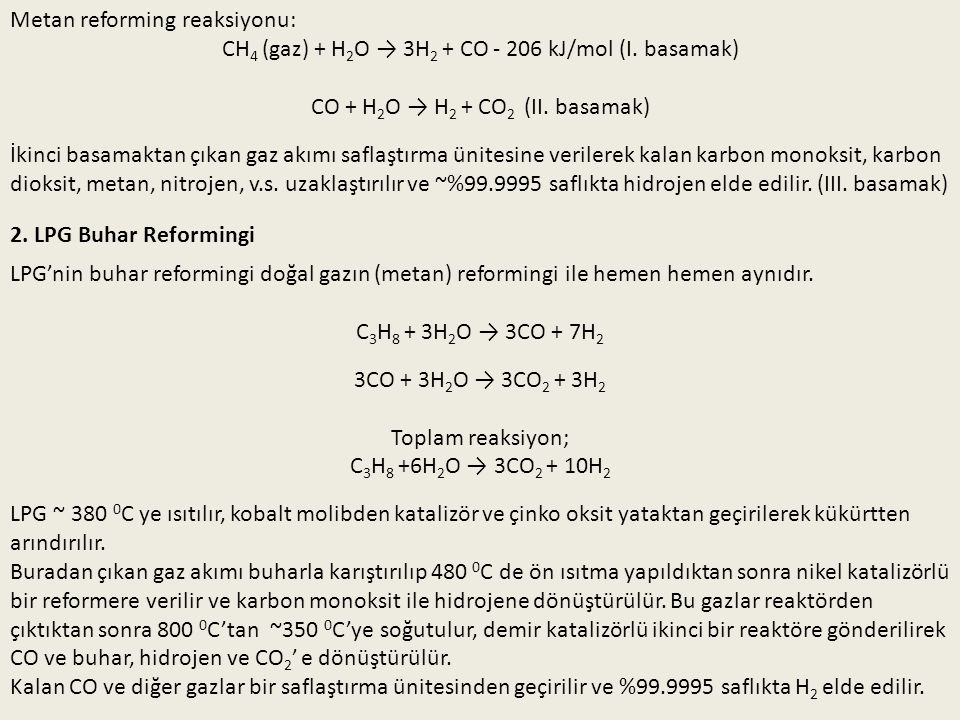 Metan reforming reaksiyonu: CH 4 (gaz) + H 2 O → 3H 2 + CO - 206 kJ/mol (I. basamak) CO + H 2 O → H 2 + CO 2 (II. basamak) İkinci basamaktan çıkan gaz