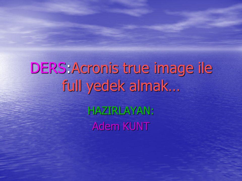 DERS:Acronis true image ile full yedek almak… HAZIRLAYAN: Adem KUNT