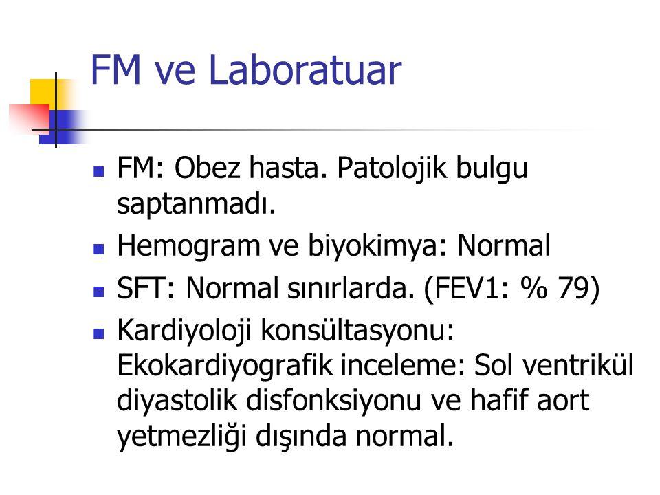FM ve Laboratuar FM: Obez hasta.Patolojik bulgu saptanmadı.