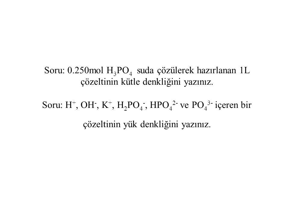 Soru: 0.250mol H 3 PO 4 suda çözülerek hazırlanan 1L çözeltinin kütle denkliğini yazınız. Soru: H +, OH -, K +, H 2 PO 4 -, HPO 4 2- ve PO 4 3- içeren