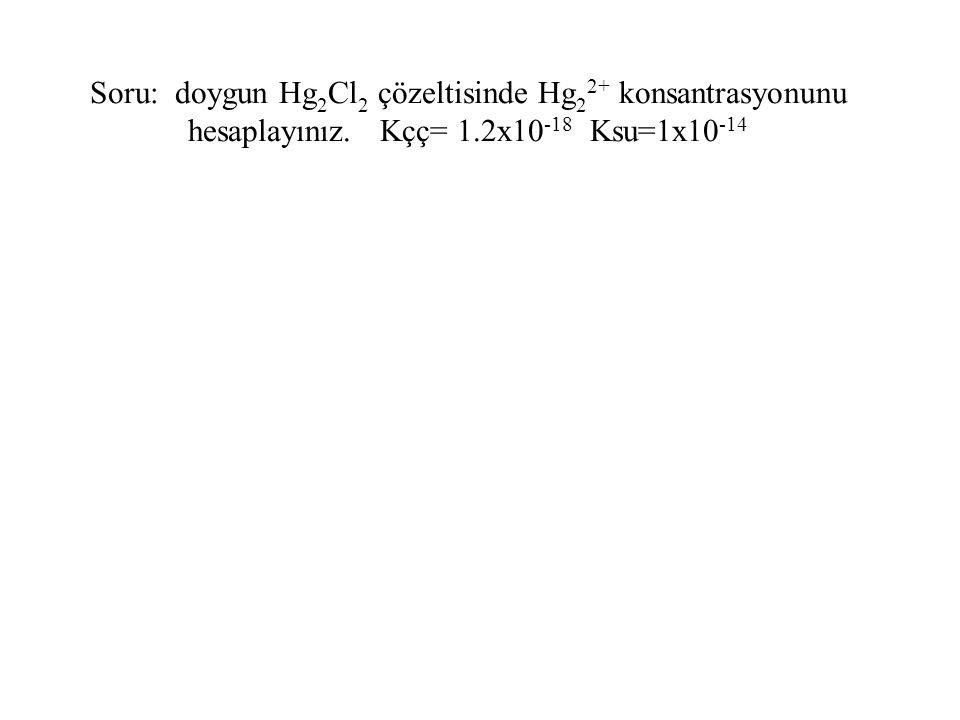 Soru: doygun Hg 2 Cl 2 çözeltisinde Hg 2 2+ konsantrasyonunu hesaplayınız. Kçç= 1.2x10 -18 Ksu=1x10 -14