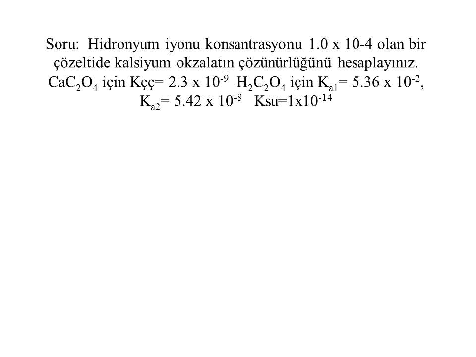 Soru: Hidronyum iyonu konsantrasyonu 1.0 x 10-4 olan bir çözeltide kalsiyum okzalatın çözünürlüğünü hesaplayınız. CaC 2 O 4 için Kçç= 2.3 x 10 -9 H 2