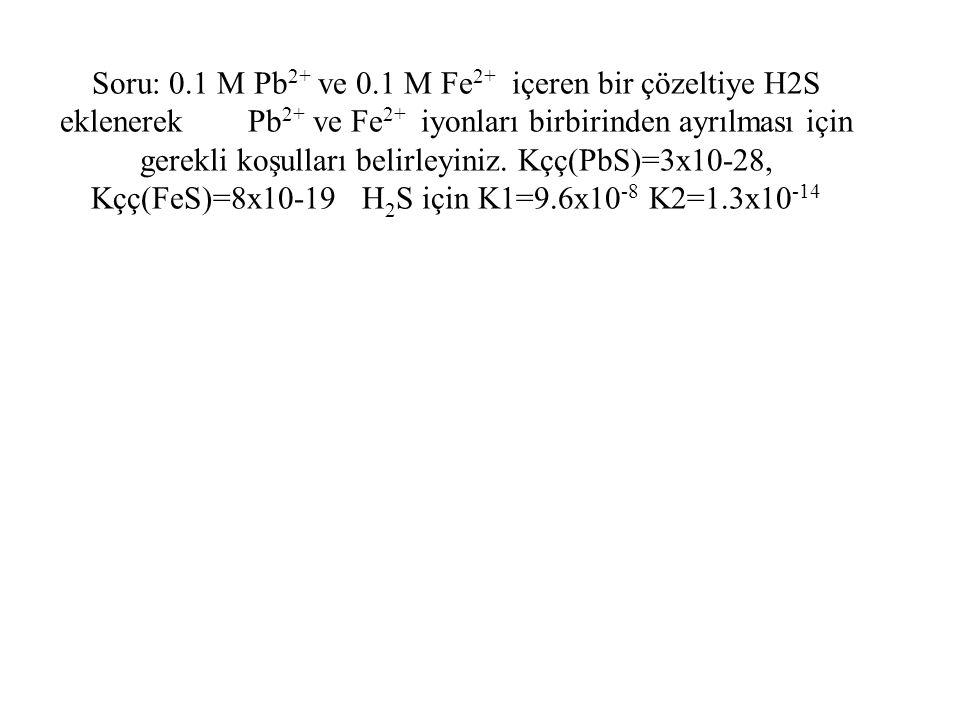 Soru: 0.1 M Pb 2+ ve 0.1 M Fe 2+ içeren bir çözeltiye H2S eklenerek Pb 2+ ve Fe 2+ iyonları birbirinden ayrılması için gerekli koşulları belirleyiniz.
