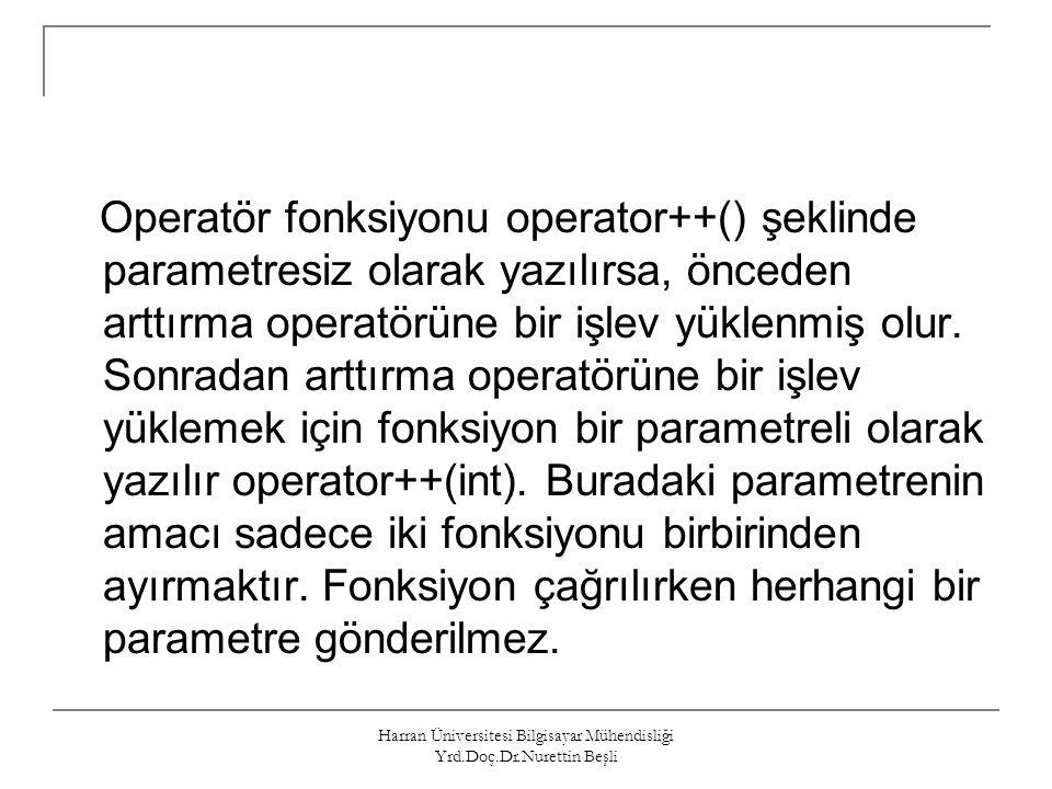 Harran Üniversitesi Bilgisayar Mühendisliği Yrd.Doç.Dr.Nurettin Beşli Operatör fonksiyonu operator++() şeklinde parametresiz olarak yazılırsa, önceden