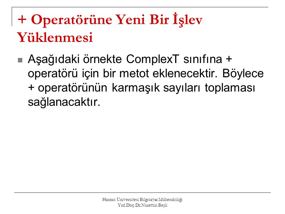 Harran Üniversitesi Bilgisayar Mühendisliği Yrd.Doç.Dr.Nurettin Beşli Örnek 1 class ComplexT{ // Karmaşık (Kompleks) sayıları tanımlamak için oluşturulan sınıf double re, im; // reel ve sanal kısımlar public: ComplexT(double re_in=0, double im_in=1); // Kurucu ComplexT operator+(const ComplexT & ) const; // + operatörünün fonksiyonu void goster() const; }; // + operatörü ComplexT ComplexT::operator+(const ComplexT &c) const { double yeni_re, yeni_im; yeni_re = re + c.re; yeni_im = im + c.im; return ComplexT(yeni_re, yeni_im); } int main() { ComplexT z1(1,1), z2(2,2), z3; z3 = z1 + z2; // z3=z1.operator+(z2) return 0; }