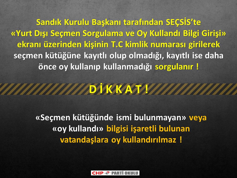 39 «Seçmen kütüğünde ismi bulunmayan» veya «oy kullandı» bilgisi işaretli bulunan vatandaşlara oy kullandırılmaz ! D İ K K A T ! Sandık Kurulu Başkanı