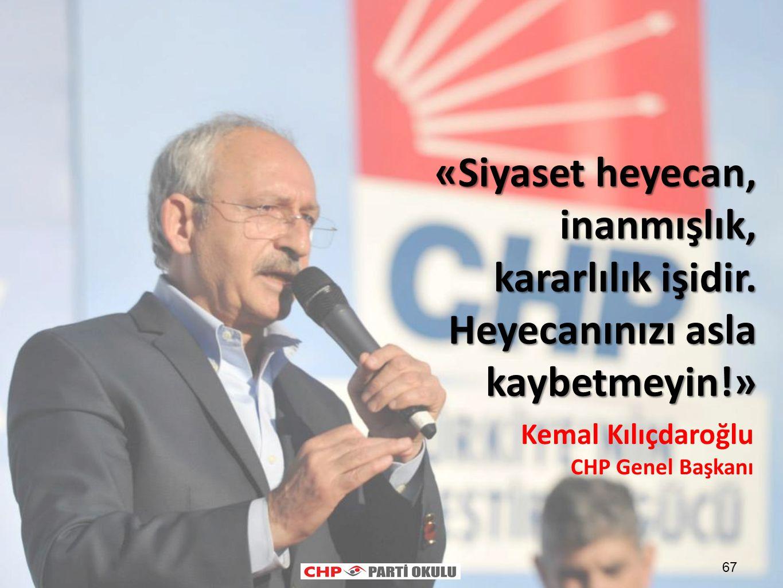 67 «Siyaset heyecan, inanmışlık, kararlılık işidir. Heyecanınızı asla kaybetmeyin!» Kemal Kılıçdaroğlu CHP Genel Başkanı