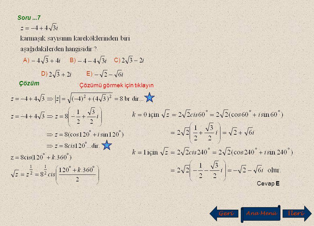 Soru...5 Çözüm Çözümü görmek için tıklayın Cevap C A) B) C) D) E) Çözüm Çözümü görmek için tıklayın Cevap B A) –i B) –1 C) 1 D) i E) 1+i Soru...6 Geri