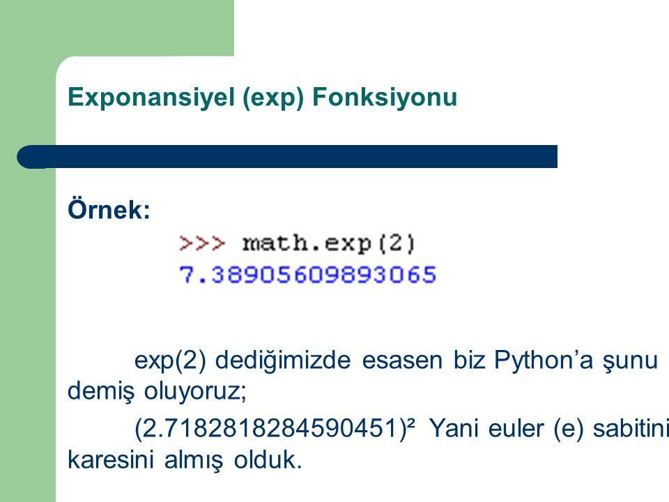 Exponansiyel (exp) Fonksiyonu Örnek: exp(2) dediğimizde esasen biz Python'a şunu demiş oluyoruz; (2.7182818284590451)² Yani euler (e) sabitinin karesi