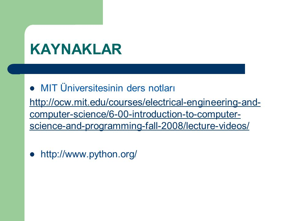 KAYNAKLAR MIT Üniversitesinin ders notları http://ocw.mit.edu/courses/electrical-engineering-and- computer-science/6-00-introduction-to-computer- science-and-programming-fall-2008/lecture-videos/ http://www.python.org/